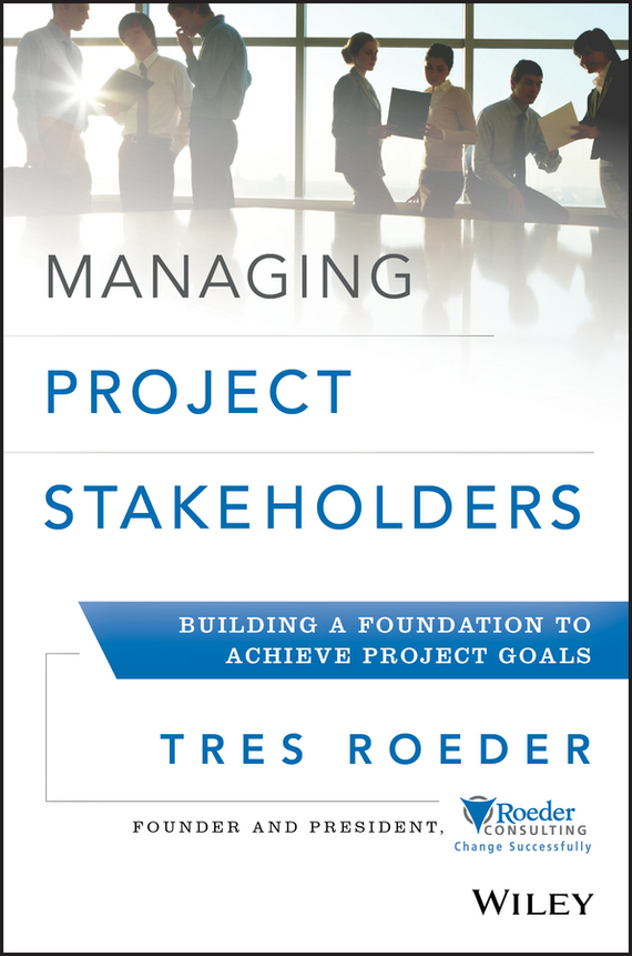 Tres Roeder Managing Project Stakeholders. Building a Foundation to Achieve Project Goals
