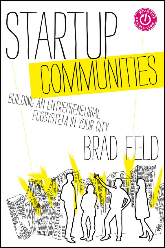 Brad Feld Startup Communities. Building an Entrepreneurial Ecosystem in Your City 2017 100