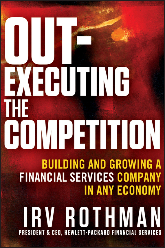 Irving Rothman H. Out-Executing the Competition. Building and Growing a Financial Services Company in Any Economy growth of telecommunication services