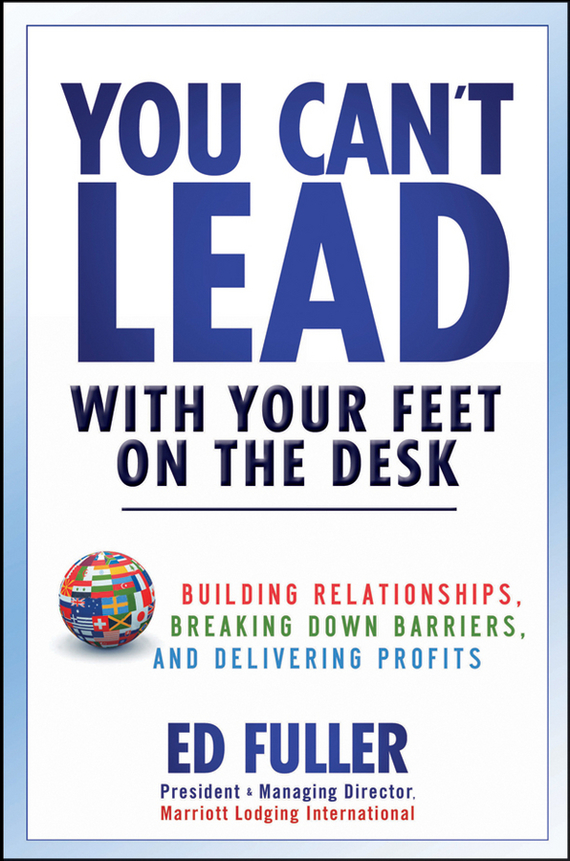Ed  Fuller You Can't Lead With Your Feet On the Desk. Building Relationships, Breaking Down Barriers, and Delivering Profits frank buytendijk dealing with dilemmas where business analytics fall short
