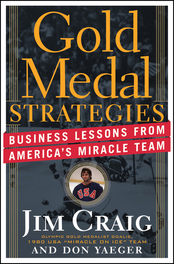 Jim  Craig Gold Medal Strategies. Business Lessons From America's Miracle Team jim mcconoughey the wisdom of failure how to learn the tough leadership lessons without paying the price