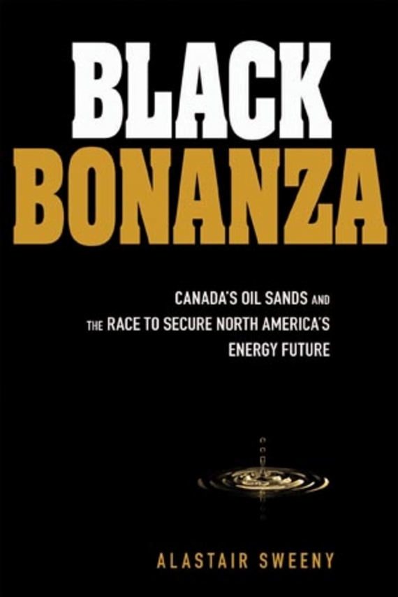 Alastair  Sweeny Black Bonanza. Canada's Oil Sands and the Race to Secure North America's Energy Future anastasia novykh predictions of the future and truth about the past and the present