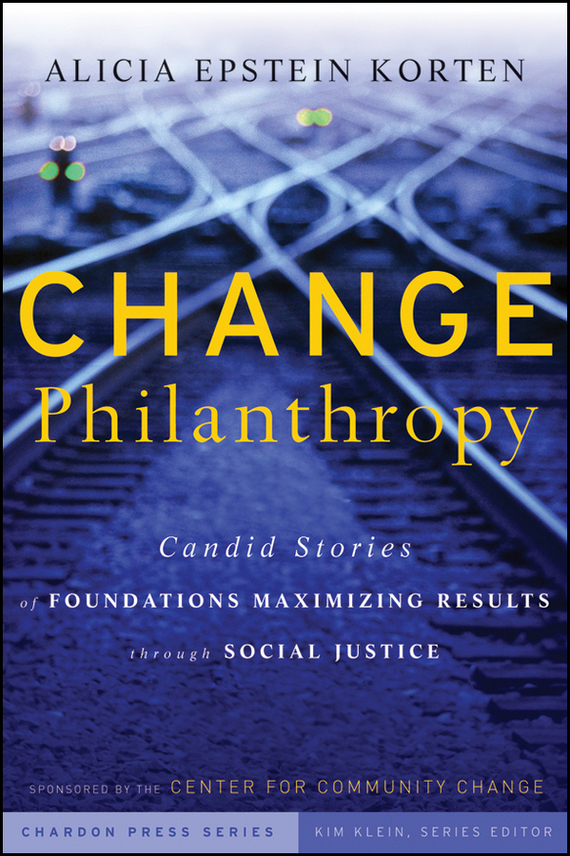 Kim  Klein Change Philanthropy. Candid Stories of Foundations Maximizing Results through Social Justice