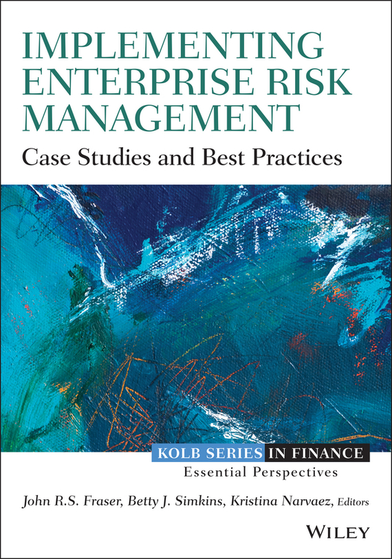 John  Fraser Implementing Enterprise Risk Management. Case Studies and Best Practices analysis for financial management