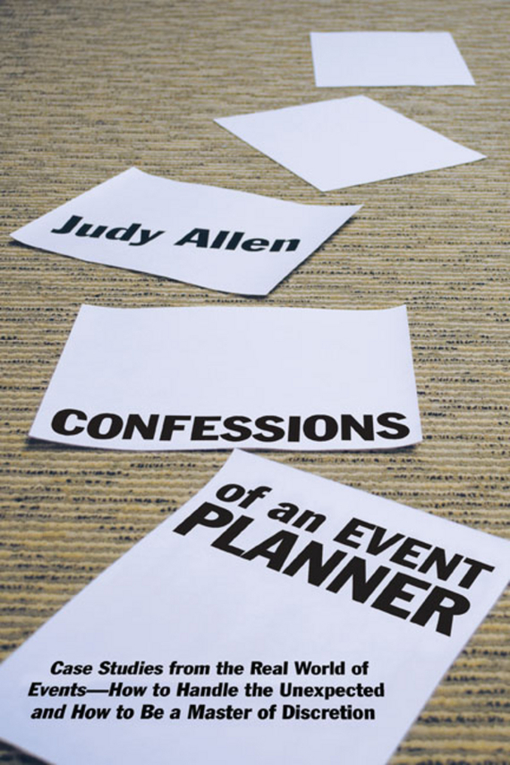 Judy  Allen Confessions of an Event Planner. Case Studies from the Real World of Events--How to Handle the Unexpected and How to Be a Master of Discretion happy talk – confessions of a tv journalist