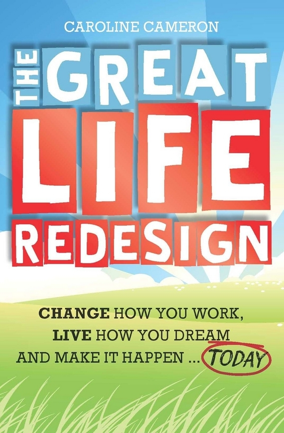 The Great Life Redesign. Change How You Work, Live How You Dream and Make It Happen. Today