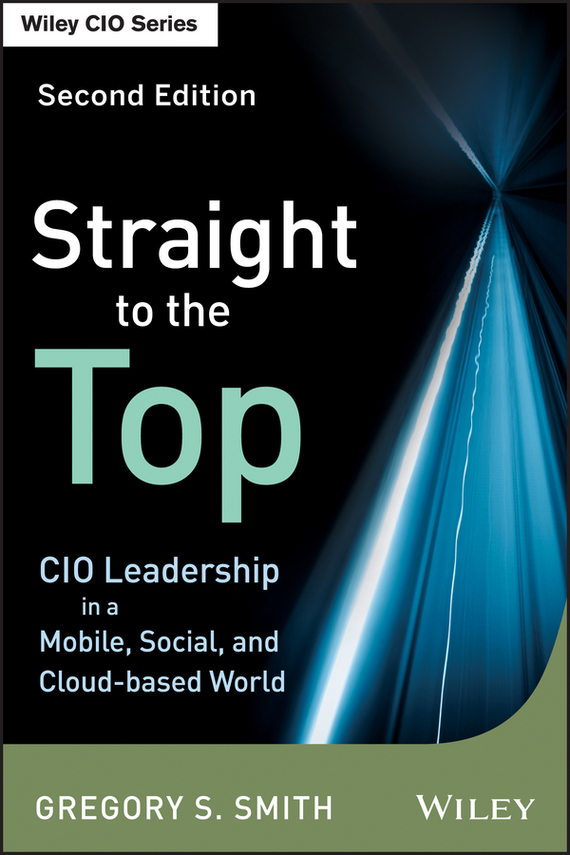 Gregory Smith S. Straight to the Top. CIO Leadership in a Mobile, Social, and Cloud-based World marc lane j the mission driven venture business solutions to the world s most vexing social problems