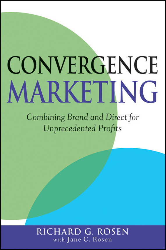 Richard Rosen Convergence Marketing. Combining Brand and Direct Marketing for Unprecedented Profits