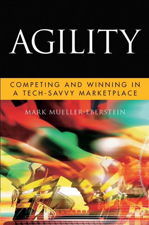 Mark  Mueller-Eberstein Agility. Competing and Winning in a Tech-Savvy Marketplace ari kaplan reinventing professional services building your business in the digital marketplace