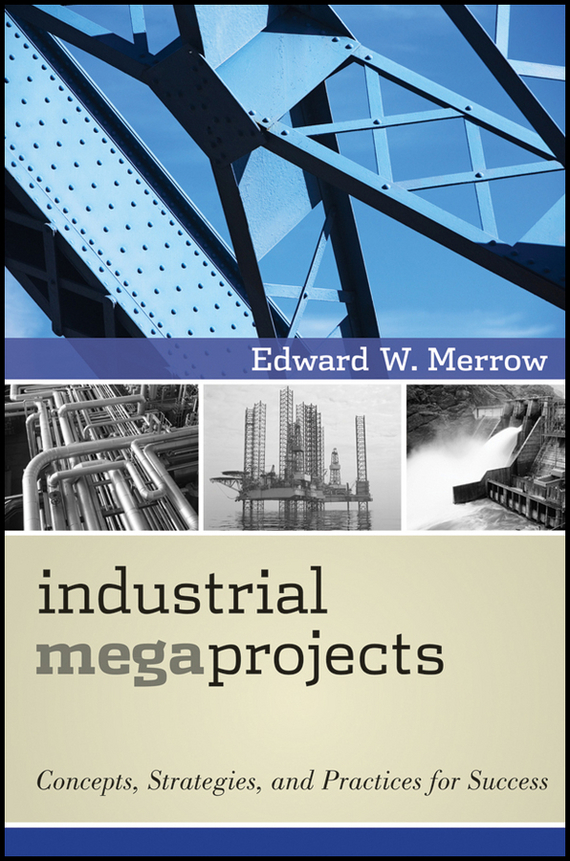 Edward Merrow W. Industrial Megaprojects. Concepts, Strategies, and Practices for Success ISBN: 9781118067482 brian cooke management of construction projects