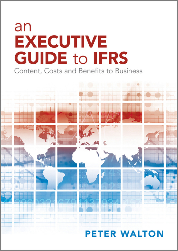 Peter Walton An Executive Guide to IFRS. Content, Costs and Benefits to Business convergence of ifrs and us gaap