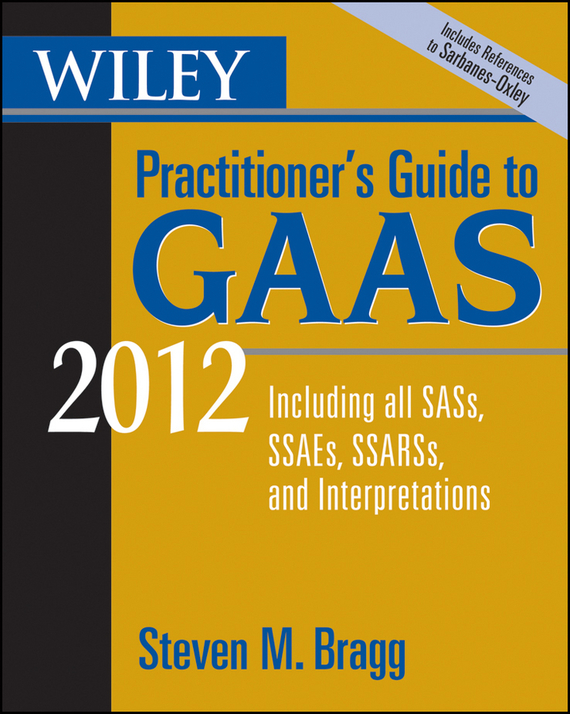 Steven Bragg M. Wiley Practitioner's Guide to GAAS 2012. Covering all SASs, SSAEs, SSARSs, and Interpretations steven rice m 1 001 series 7 exam practice questions for dummies