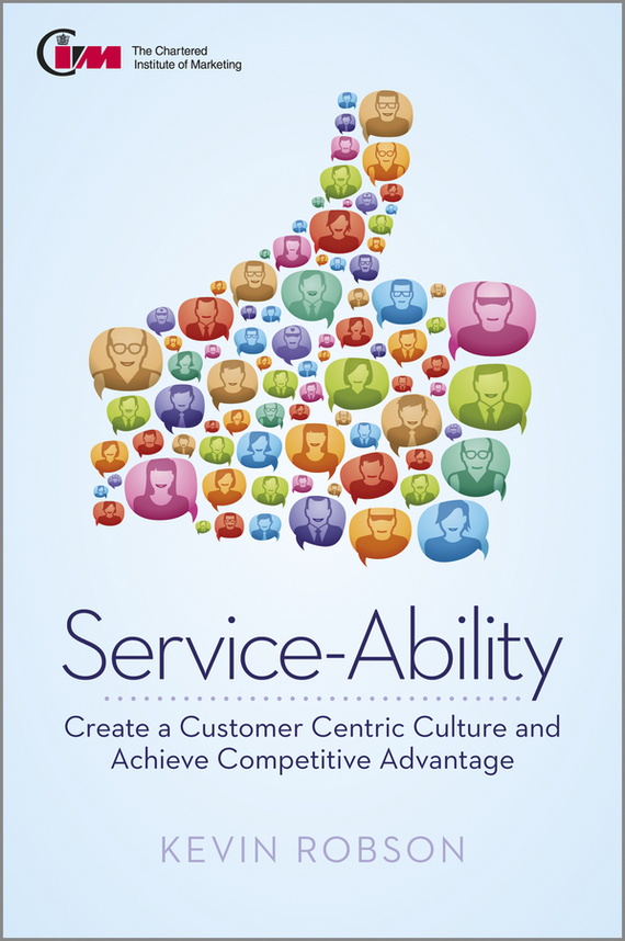 Kevin Robson Service-Ability. Create a Customer Centric Culture and Achieve Competitive Advantage relationship perspectives on customer support service
