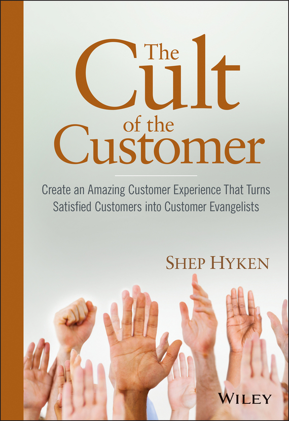 The Cult of the Customer. Create an Amazing Customer Experience That Turns Satisfied Customers Into Customer Evangelists
