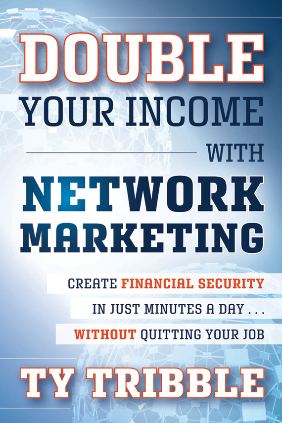 Ty  Tribble Double Your Income with Network Marketing. Create Financial Security in Just Minutes a Day​without Quitting Your Job bob negen marketing your retail store in the internet age