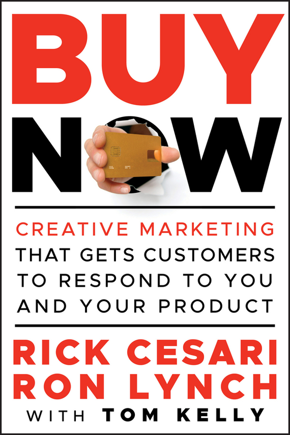 Tom  Kelly Buy Now. Creative Marketing that Gets Customers to Respond to You and Your Product