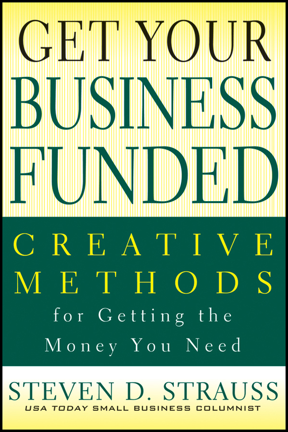 Steven Strauss D. Get Your Business Funded. Creative Methods for Getting the Money You Need john beeson the unwritten rules the six skills you need to get promoted to the executive level