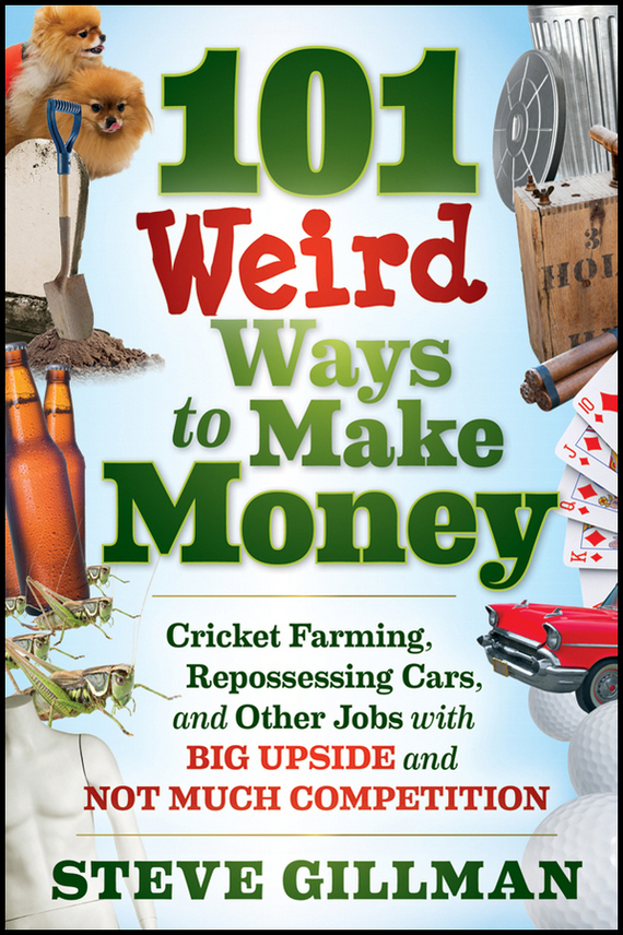 101 Weird Ways to Make Money. Cricket Farming, Repossessing Cars, and Other Jobs With Big Upside and Not Much Competition