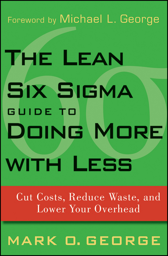 Mark George O. The Lean Six Sigma Guide to Doing More With Less. Cut Costs, Reduce Waste, and Lower Your Overhead the big six