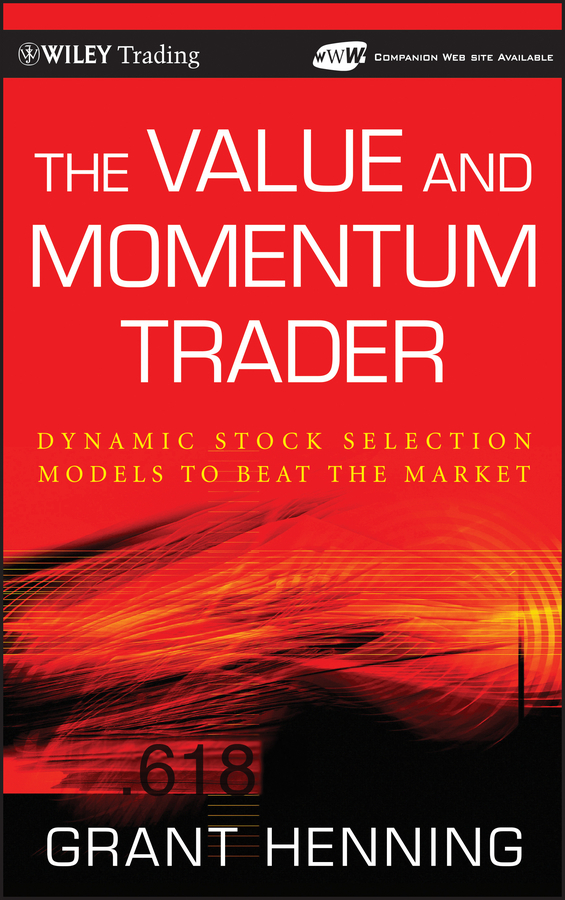 Grant  Henning The Value and Momentum Trader. Dynamic Stock Selection Models to Beat the Market mark helweg dynamic trading indicators winning with value charts and price action profile