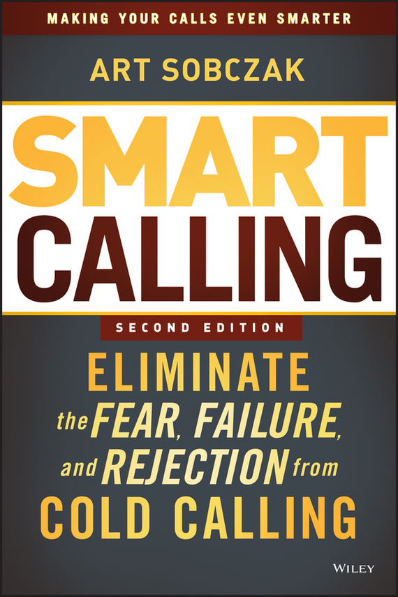 Art  Sobczak Smart Calling. Eliminate the Fear, Failure, and Rejection from Cold Calling duncan bruce the dream cafe lessons in the art of radical innovation