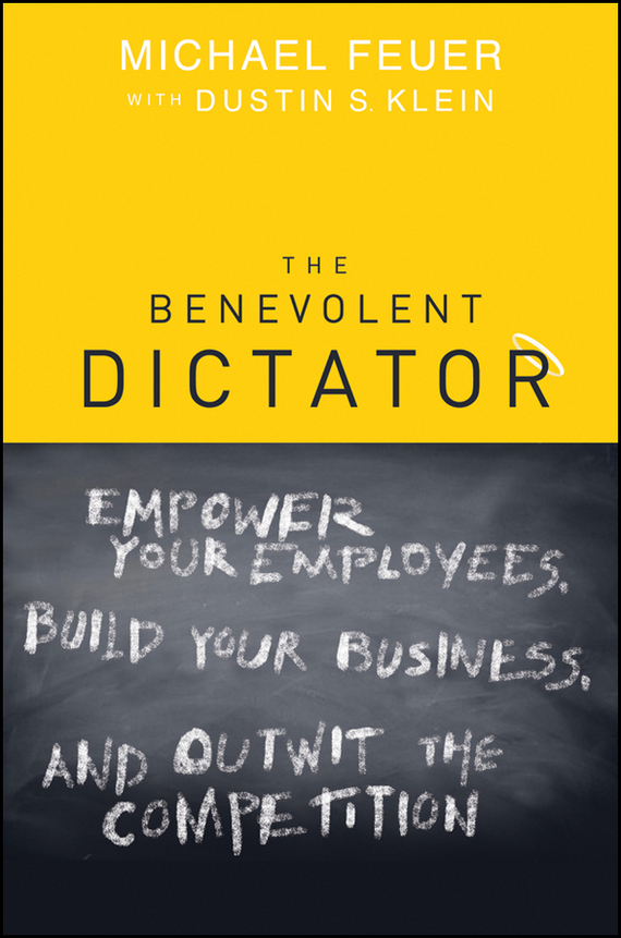 Michael  Feuer The Benevolent Dictator. Empower Your Employees, Build Your Business, and Outwit the Competition saul kaplan the business model innovation factory how to stay relevant when the world is changing