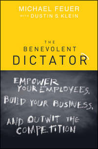 Michael  Feuer - The Benevolent Dictator. Empower Your Employees, Build Your Business, and Outwit the Competition
