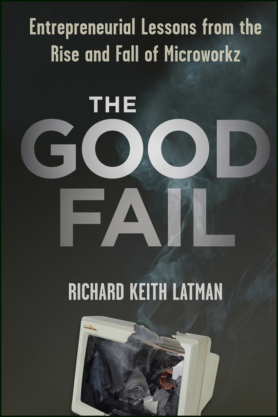 Richard Latman Keith The Good Fail. Entrepreneurial Lessons from the Rise and Fall of Microworkz frances hesselbein my life in leadership the journey and lessons learned along the way