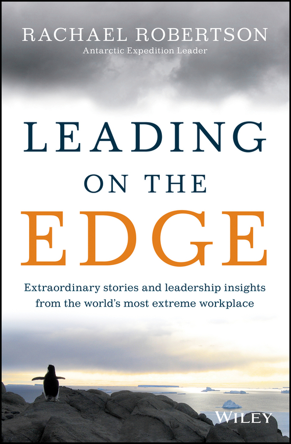 Rachael Robertson Leading on the Edge. Extraordinary Stories and Leadership Insights from The World's Most Extreme Workplace