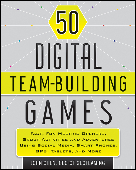 John  Chen 50 Digital Team-Building Games. Fast, Fun Meeting Openers, Group Activities and Adventures using Social Media, Smart Phones, GPS, Tablets, and More