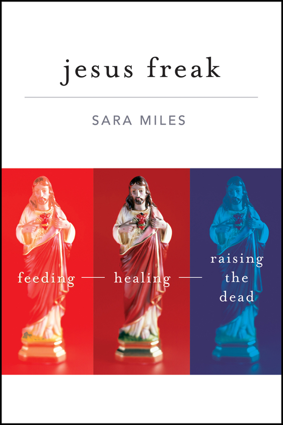 Sara Miles Jesus Freak. Feeding Healing Raising the Dead the law of god an introduction to orthodox christianity на английском языке