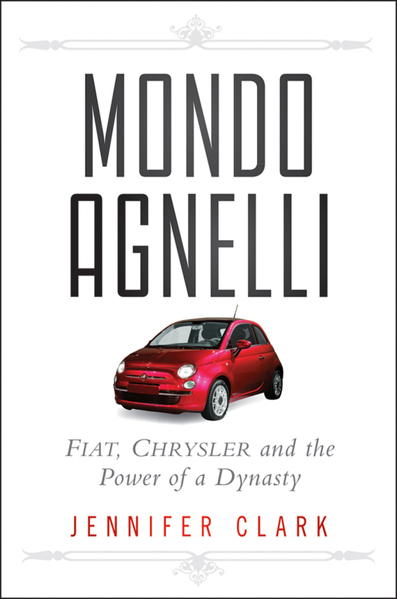 Jennifer  Clark Mondo Agnelli. Fiat, Chrysler, and the Power of a Dynasty the heir