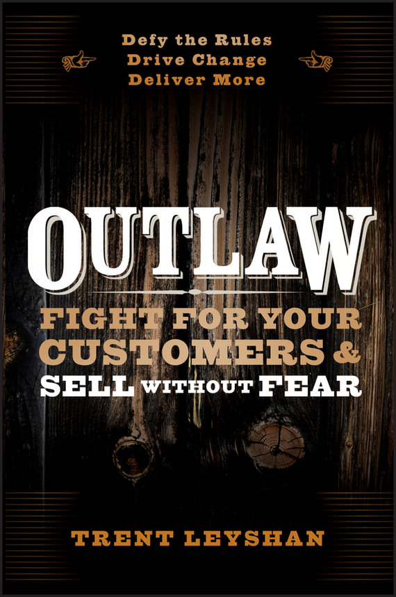 Trent  Leyshan Outlaw. Fight for Your Customers and Sell Without Fear marc benioff sales growth five proven strategies from the world s sales leaders
