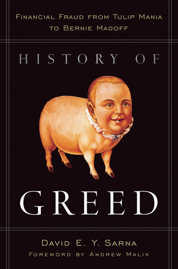 David Sarna E.Y. History of Greed. Financial Fraud from Tulip Mania to Bernie Madoff managing the store