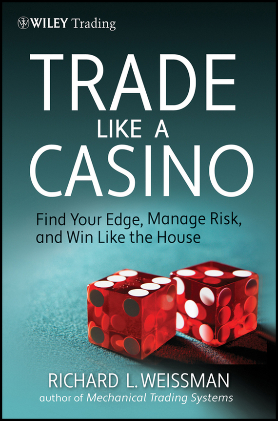 Richard Weissman L. Trade Like a Casino. Find Your Edge, Manage Risk, and Win Like the House spring king spring king tell me if you like to page 1 page 1