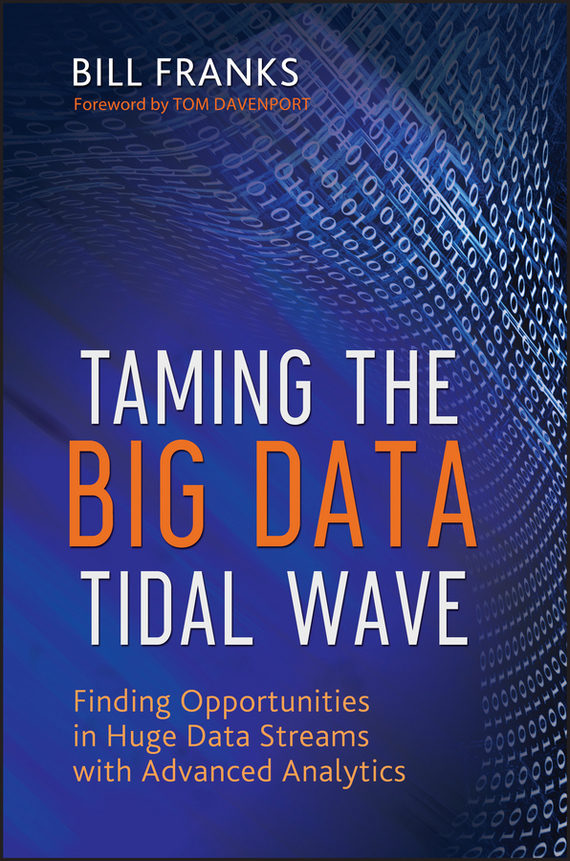 Bill  Franks Taming The Big Data Tidal Wave. Finding Opportunities in Huge Data Streams with Advanced Analytics tony boobier analytics for insurance the real business of big data
