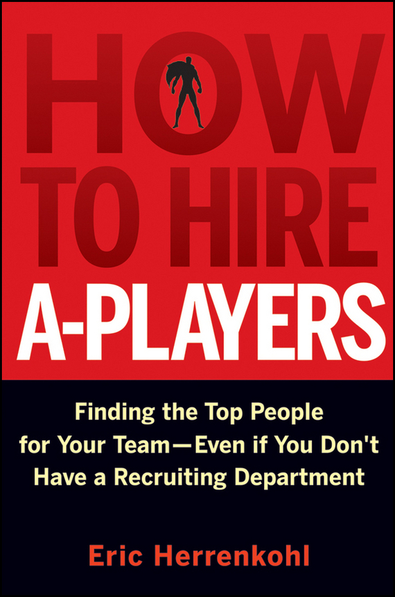 Eric Herrenkohl How to Hire A-Players. Finding the Top People for Your Team- Even If You Don't Have a Recruiting Department retaining your valuable knowledge employees