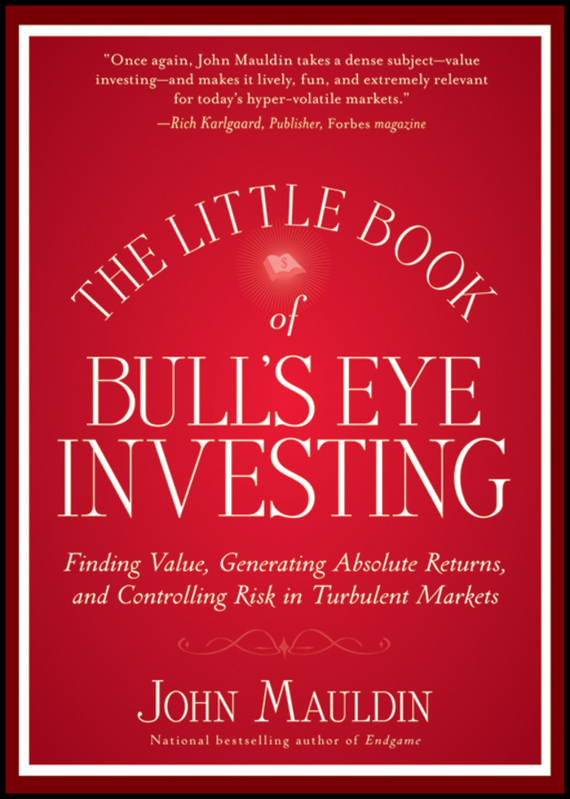 John  Mauldin The Little Book of Bull's Eye Investing. Finding Value, Generating Absolute Returns, and Controlling Risk in Turbulent Markets reid hoffman angel investing the gust guide to making money and having fun investing in startups