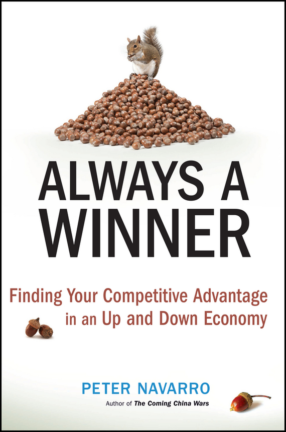 Peter  Navarro Always a Winner. Finding Your Competitive Advantage in an Up and Down Economy seena sharp competitive intelligence advantage how to minimize risk avoid surprises and grow your business in a changing world