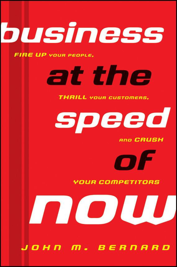 John Bernard M. Business at the Speed of Now. Fire Up Your People, Thrill Your Customers, and Crush Your Competitors