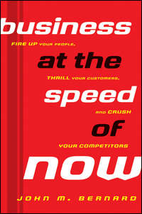 John Bernard M. - Business at the Speed of Now. Fire Up Your People, Thrill Your Customers, and Crush Your Competitors