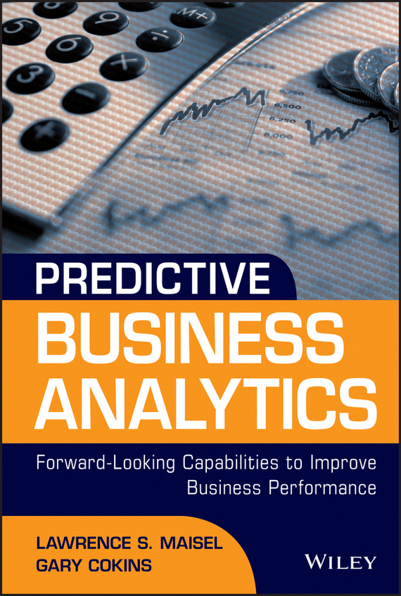 Gary  Cokins Predictive Business Analytics. Forward Looking Capabilities to Improve Business Performance analysis for financial management
