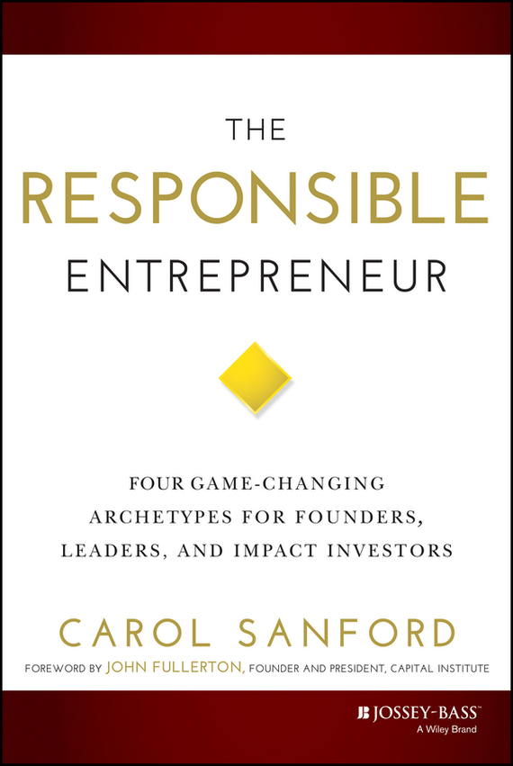 Carol Sanford The Responsible Entrepreneur. Four Game-Changing Archetypes for Founders, Leaders, and Impact Investors