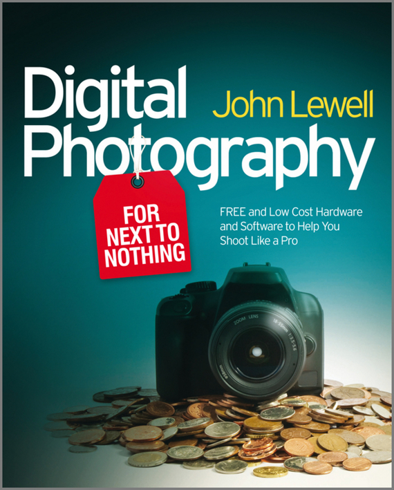 John Lewell Digital Photography for Next to Nothing. Free and Low Cost Hardware and Software to Help You Shoot Like a Pro chris bucher black and white digital photography photo workshop