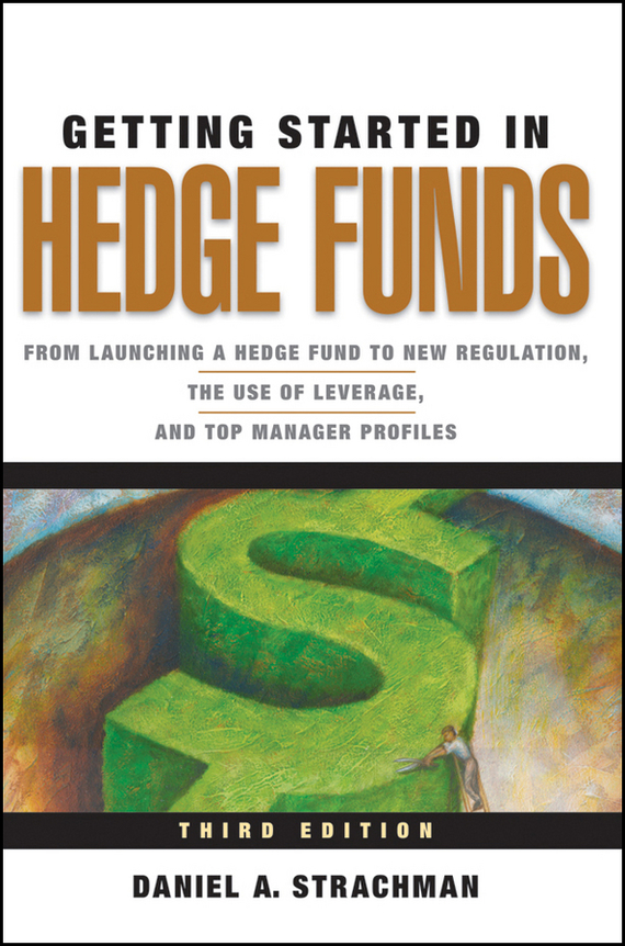 Daniel Strachman A. Getting Started in Hedge Funds. From Launching a Hedge Fund to New Regulation, the Use of Leverage, and Top Manager Profiles sherwood neiss getting started with crowdfund investing in a day for dummies