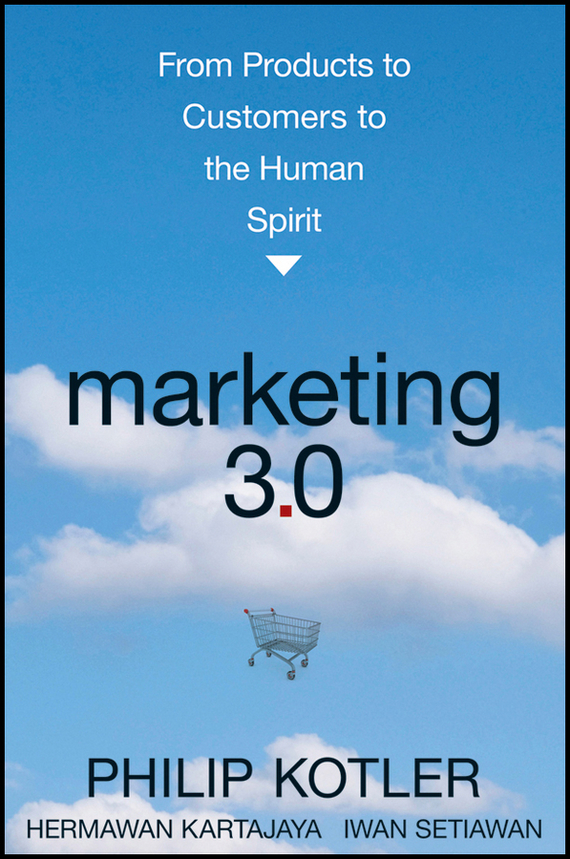 Philip  Kotler Marketing 3.0. From Products to Customers to the Human Spirit bob negen marketing your retail store in the internet age
