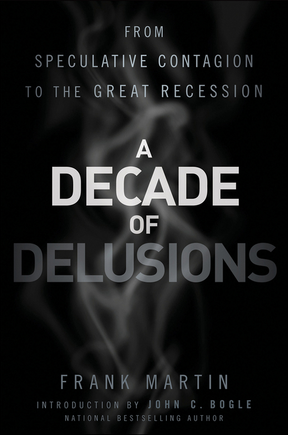 John Bogle C. A Decade of Delusions. From Speculative Contagion to the Great Recession john bogle c common sense on mutual funds