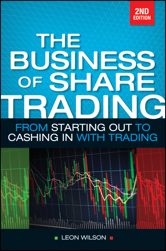 Leon  Wilson Business of Share Trading. From Starting Out to Cashing in with Trading starting over