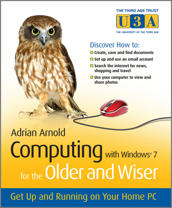 Adrian  Arnold. Computing with Windows 7 for the Older and Wiser. Get Up and Running on Your Home PC