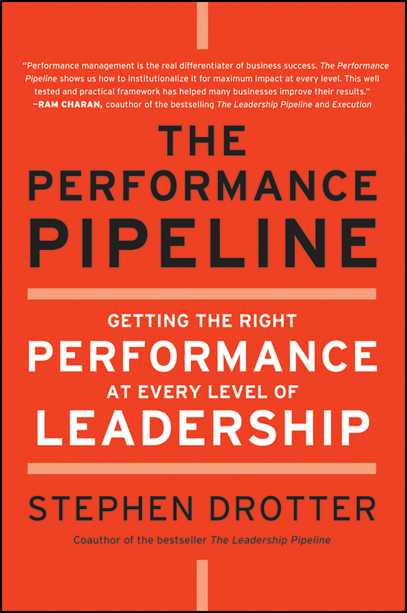 Stephen Drotter The Performance Pipeline. Getting the Right Performance At Every Level of Leadership the performance pipeline